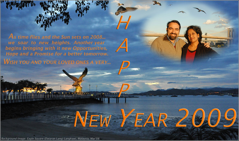 """HAPPY NEW YEAR 2009!  As time flies and the Sun sets on 2008... we soar to new heights. Another year begins bringing with it new Opportunities, Hope and a Promise for a better tomorrow.  WISH YOU AND YOUR LOVED ONES A VERY HAPPY NEW  YEAR 2009.  Base image: Eagle Square / Dataran Lang is Langkawi's most prominent landmark for visitors arriving by sea and also a place visited by others. Situated near the Kuah jetty, the main attraction of the square is the magnificent statue of the reddish brown eagle majestically poised for flight. According to local folklore, the name Langkawi itself is derived from- the eagle or """"helang"""". In old Malay, """"kawi"""" denotes reddish brown - hence, Langkawi means reddish brown eagle!"""