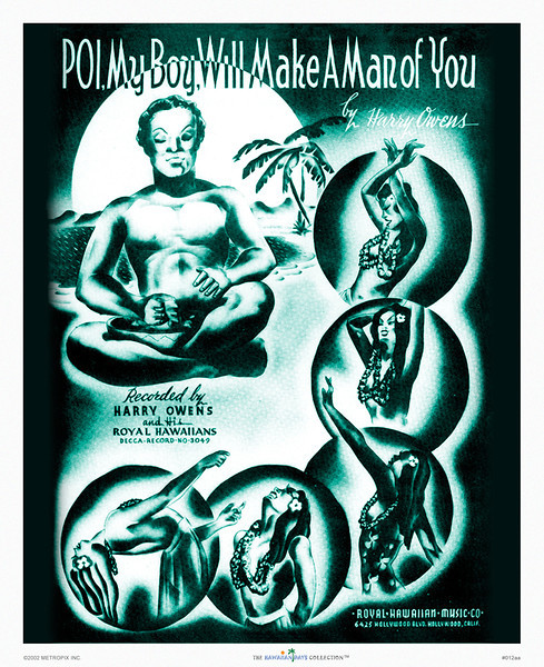012: 'Poi, My Boy, Will Make A Man of You,' based on Hawaiian music cover from ca. 1932, depicting various scenes that suggest that the eating of poi will somehow bring passionate hula dancers into one's life. We've tried it, but chalk this notion up to Hawaii island folklore.