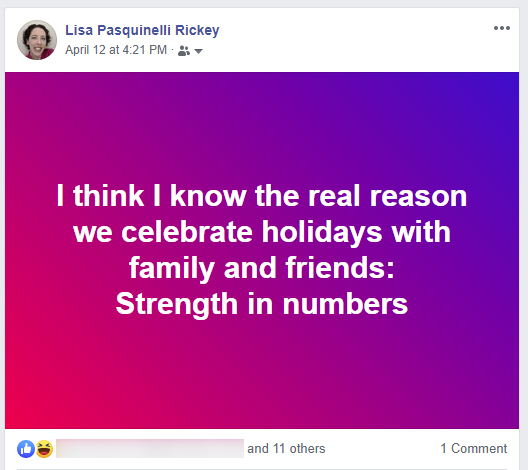 Facebook post: I think I know the real reason we celebrate holidays with family and friends: Strength in numbers