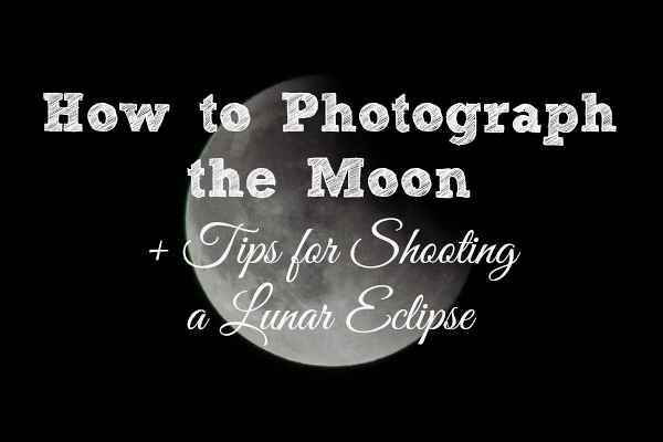 How to photograph the moon and tips for photographing a lunar eclipse