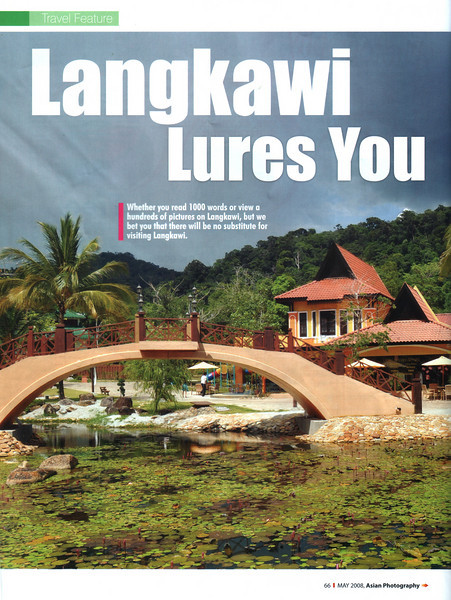 "Asian Photography May 2008  http://www.asianphotographyindia.com/ Travel Feature Article ""Langkawi Lures You"" on Langkawi, Malaysia by Anu (Arundhathi) & Suchit Nanda.   Asian Photography is India's premier and oldest photography magazine.  You can read this article at:   http://www.asianphotographyindia.com/2008/may/Asian-Photography5.pdf  You can read the full article with full size images at:  http://suchit.net/photo/langkawi_2008/index.htm"