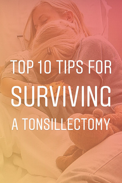 Top 10 Tips for Surviving A Tonsillectomy