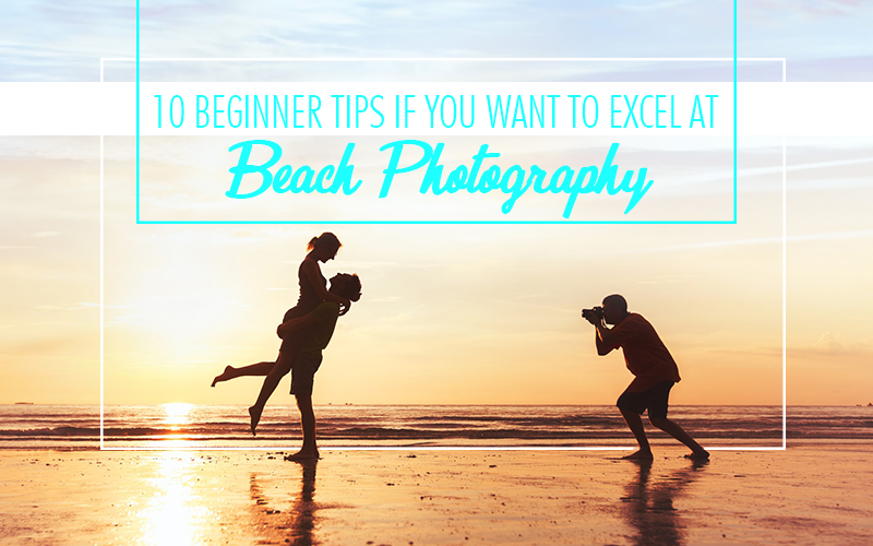 10 Beginner Tips If You Want To Excel At Beach Photography.png