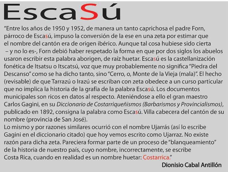 """""""Between 1950 and 1952, in a somewhat whimsical Forn's father, pastor of Escasu imposed the conversion of this into a zeta considering that the name of the city was of Iberian. Although such a thing had been true - and it is not-Forn had to be regulated the way for two centuries grandparents used to write the word aboriginal Huetar root. Escasu is teaching Spanish phonetics of Itsatsu or Itscatsu, a voice that most likely does not mean """"Stone of the Rest"""" as said so, but """"Cerro, or Mount of the Old (bad)."""" the fact (reviewable) that Tarrazu or if written with zeta Irazu follows a particular course does not mean the history of the silk of the Escasu word. municipal documents are rich in data about it. in keeping with this, the grand master Carlos Gagini, in his Dictionary of Costarriquenismos (Barbarisms and provincialism), published in 1892, records the word as Escasu. Villa head of the city of his name (Province of San Jose).  The same occurred for similar reasons Ujarras the name (so you type in the dictionary Gagini above) we see today as Ujarraz written. There is no reason for such zeta. Paraciera part of a process of """"whitening"""" of the history of our country, whose name incorrectly written Costa Rica, when in fact it is a name Huetar: Cosatarica. """"  Dionisio Cabal Antillon   @@@@@@@@@@@@@@@@   """"Entre los años de 1950 y 1952, de manera un tanto caprichosa el padre Forn, parroco de Escasu, impuso la conversion de la ese en una zeta por estimar que el nombre del canton era de origen iberico.  Aunque tal cosa hubiese sido cierta - y no lo es-, Forn debio haber respetado la forma en que por dos siglos los abuelos usaron escribir esta palabra aborigen, de raiz huetar.  Escasu es la castellanizacion fonetica de Itsatsu o Itscatsu, voz que muy probablemente no significa """"Piedra del Descanso"""" como se ha dicho tanto, sino """"Cerro, o, Monte de la Vieja (mala)"""".  El hecho (revisable) de que Tarrazu o Irazu si escriban con zeta obedece a un curso particular que no implica la"""