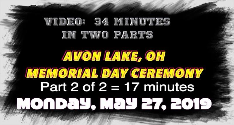 Video:  17 mins ~~ Part 2 -- Avon Lake, OH Memorial Day Ceremony, Veterans Park, Avon Lake, Mon., May 27, 2019.m4v