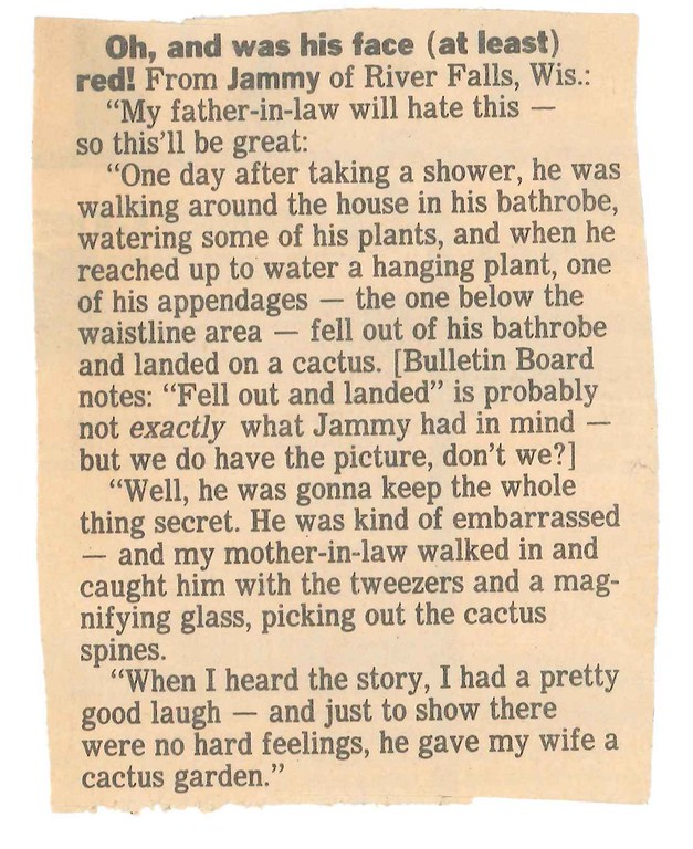 . Oh, and was his face red! (Epilogue) From JAMMY of River Falls, Wis.: �We were going through my father-in-law�s things and came across this little story I sent in some years ago. [Bulletin Board notes: It ran in this space on Jan. 11, 1995.] I can still see the look on his face when he realized it was about him. Anyway, lesson learned: Wear pants around cactus.�