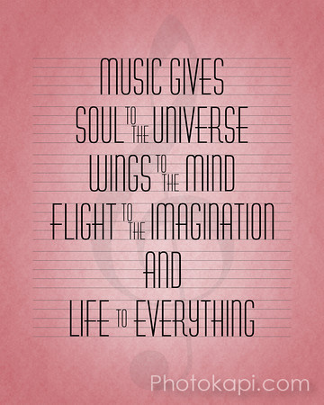 Music gives soul to the universe, wings to the mind, flight to the imagination, and life to everything