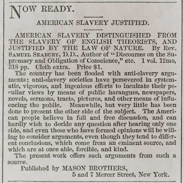 ". Now ready - American slavery justified  Advertisement and short notice for ""American slavery distinguished from the slavery of English theorists, and justified by the law of Nature\"" by Rev. Samuel Seabury, D.D. and published by Mason Brothers, New York. 1861.  Library of Congress"