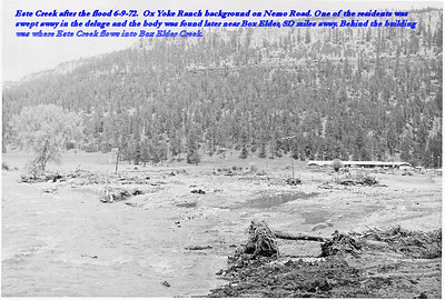 Este Creek after the flood of 6/9/72.  Ox Yoke Ranch background on Nemo Road.  One of the residents was swept away in the deluge and the body was found later near Box Elder, SD, miles away.  Behind the building was where Este Creek flows into Box Elder Creek.  ~~~~~~~~~~~~~~~~~~~~~ Thanks to Vern and Norma Kraemer for sharing these flood photos and the caption information, too.   Return to the Lawrence County Historical Society  Historical Marker web site.