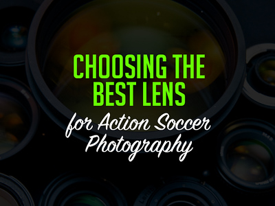 Choosing the right Camera Lens for Action Soccer Photography